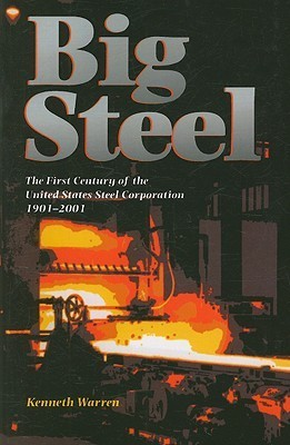 Big Steel: The First Century of the United States Steel Corporation 1901-2001  by  Kenneth Warren