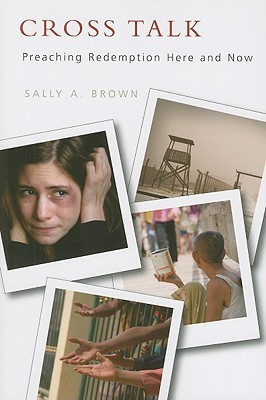Cross Talk: Preaching Redemption Here and Now  by  Sally A. Brown