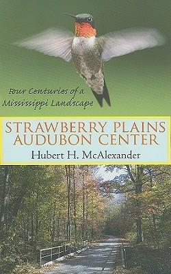 Strawberry Plains Audubon Center: Four Centuries of a Mississippi Landscape  by  Hubert H. Mcalexander