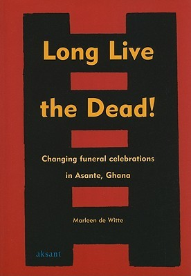 Long Live the Dead!: Changing Funeral Celebrations in Asante, Ghana  by  Marleen de Witte