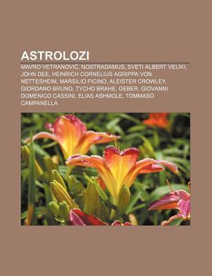 Astrolozi: Mavro Vetranovi , Nostradamus, Sveti Albert Veliki, John Dee, Heinrich Cornelius Agrippa Von Nettesheim, Marsilio Fici  by  Books LLC
