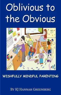 Oblivious to the Obvious: Wishfully Mindful Parenting  by  K.J. Hannah Greenberg
