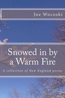 Snowed in  by  a Warm Fire: A Collection of New England Poems by Joe Wocoski