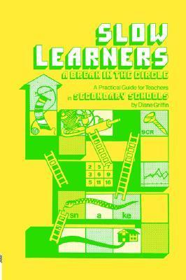 Slow Learners: A Break in the Circle - A Practical Guide for Teachers Diane Griffin