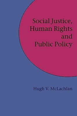 Social Justice, Human Rights and Public Policy  by  Hugh V. Mclachlan