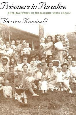 Prisoners in Paradise: American Women in the Wartime South Pacific  by  Theresa Kaminski