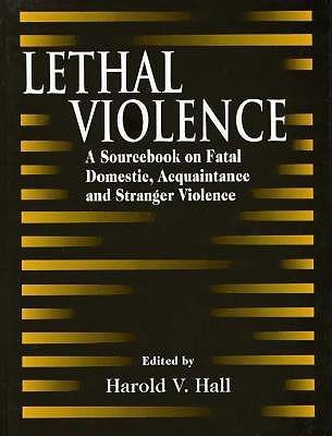 Lethal Violence: A Sourcebook on Fatal Domestic, Acquaintance and Stranger Violence  by  Harold V. Hall