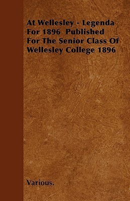 At Wellesley - Legenda for 1896 Published for the Senior Class of Wellesley College 1896 Various