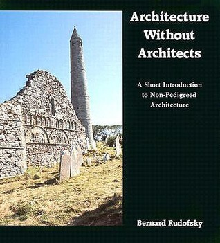 Architecture Without Architects: A Short Introduction to Non-Pedigreed Architecture  by  Bernard Rudofsky