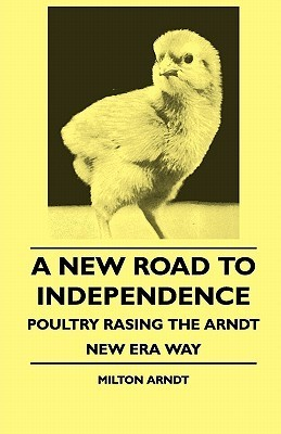 A New Road to Independence - Poultry Rasing the Arndt New Era Way  by  Milton Arndt