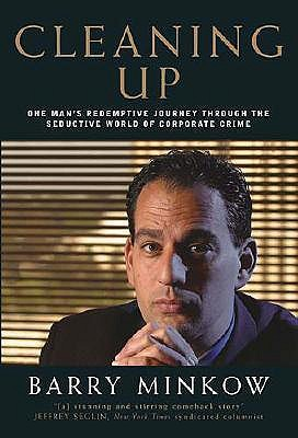 Cleaning Up: One Mans Redemptive Journey Through the Seductive World of Corporate Crime Barry Minkow