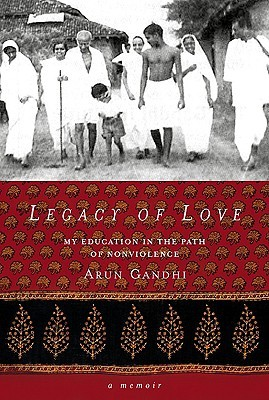 Legacy of Love: My Education in the Path of Nonviolence  by  Arun Gandhi