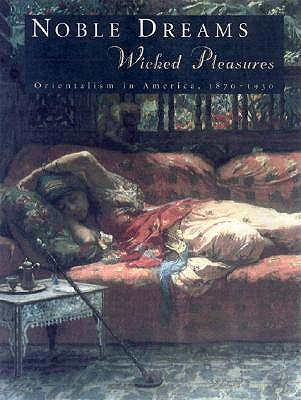 Noble Dreams, Wicked Pleasures: Orientalism in America, 1870-1930  by  Holly Edwards
