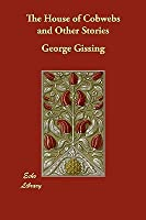 The House of Cobwebs and Other Stories George Gissing