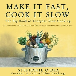 Make It Fast, Cook It Slow: The Big Book of Everyday Slow Cooking Stephanie ODea