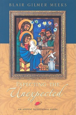 Expecting the Unexpected: An Advent Devotional Guide Blair Gilmer Meeks
