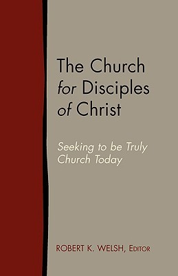 The Church for Disciples of Christ: Seeking to Be Truly Church Today  by  Robert K. Welsh