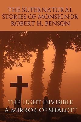 The Supernatural Stories of Monsignor Robert H. Benson: The Light Invisible / A Mirror of Shalott Robert Hugh Benson