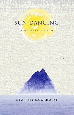 Sun Dancing: A Medieval Vision  by  Geoffrey Moorhouse