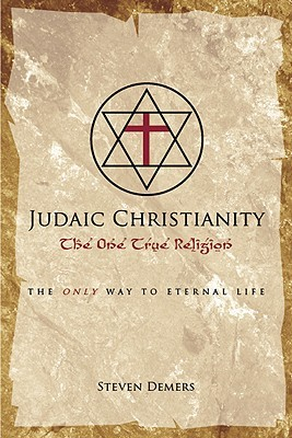 Judaic Christianity: The One True Religion  by  Steven DeMers
