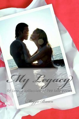My Legacy: Of Love, a Collection of 700 Love Poems Maggie Brown