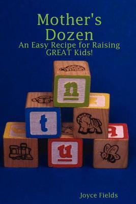 Mothers Dozen: An Easy Recipe for Raising Great Kids!  by  Joyce Fields