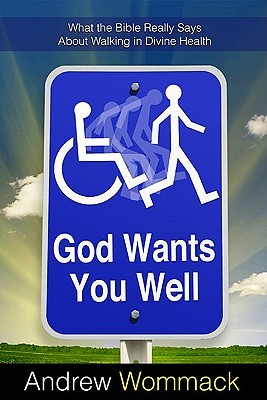 God Wants You Well: What the Bible Really Says about Walking in Divine Health Andrew Wommack