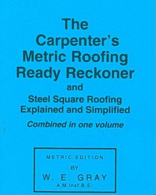 The Carpenters Metric Roofing Ready Reckoner and Steel Square Roofing Explained and Simplified, Metric Edition  by  W.E. Gray
