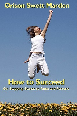 How to Succeed: Or, Stepping-Stones to Fame and Fortune Orison Swett Marden