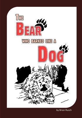 The Bear Who Barked Like a Dog  by  Brian Rusch