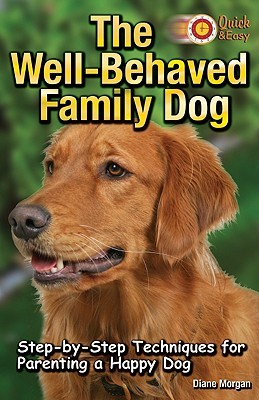 The Well-Behaved Family Dog: Step-By-Step Techniques for Parenting a Happy Dog Diane Morgan