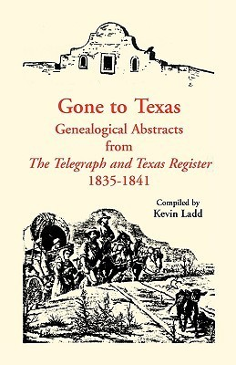 Gone to Texas: Genealogical Abstracts from the Telegraph and Texas Register, 1835-1841  by  Kevin Ladd