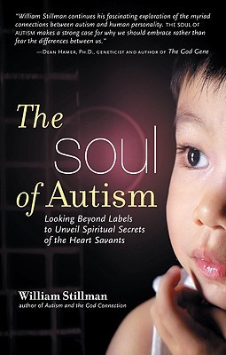 SOUL OF AUTISM: Looking Beyond Labels to Unveil Spiritual Secrets of the Heart Savants William Stillman