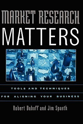 Market Research Matters: Tools and Techniques for Aligning Your Business  by  Robert Duboff
