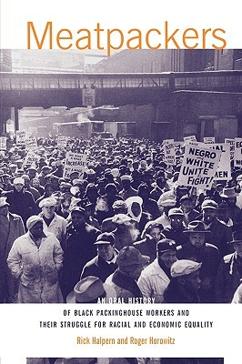 Meatpackers: An Oral History of Black Packinghouse Workers and Their Struggle for Racial and Economic Equality Rick Halpern
