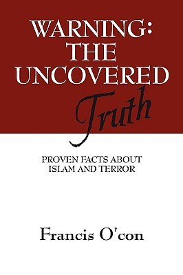 Warning The Uncovered Truth: Proven Facts About Islam And Terror  by  Francis Ocon