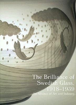 The Brilliance of Swedish Glass, 1918-1939: An Alliance of Art and Industry  by  Derek E. Ostergard