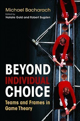Beyond Individual Choice: Teams and Frames in Game Theory Michael O. Bacharach