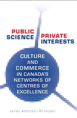 Public Science, Private Interests: Culture and Commerce in Canadas Networks of Centres of Excellence  by  Janet Atkinson-Grosjean