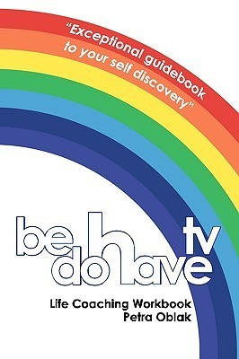 Be Do Have TV Life Coaching Workbook  by  Petra Oblak