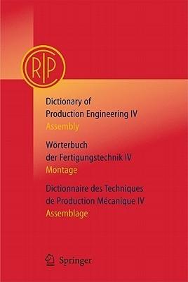Dictionary of Production Engineering/Worterbuch Der Fertigungstechnik/Dictionnaire Des Techniques de Production Mechanique Vol IV: Assembly/Montage/Assemblage C.I.R.P.