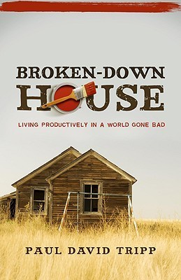 Broken-Down House: Living Productively in a World Gone Bad  by  Paul David Tripp