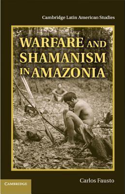 Warfare and Shamanism in Amazonia Carlos Fausto