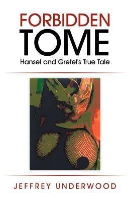 Forbidden Tome: Hansel and Gretels True Tale  by  Jeffrey D. Underwood