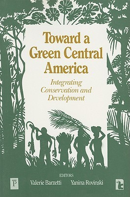 Toward a Green Central America: Integrating Conservation and Development  by  Valerie Barzetti