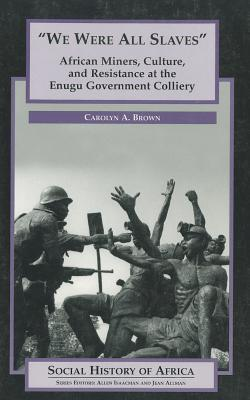 We Were All Slaves: African Miners, Culture, and Resistance at the Enugu Government Colliery Carolyn A. Brown