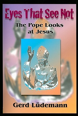 Eyes That See Not: The Pope Looks at Jesus  by  Gerd Lüdemann
