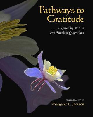 Pathways to Gratitude: . . . Inspired Nature and Timeless Quotations by Margaret Jackson