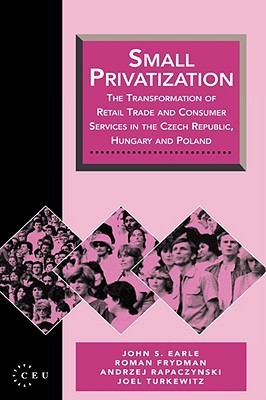 Small Privatization: The Transformation of Retail Trade and Consumer Services in the Czech Republic, Hungary and Poland  by  John S. Earle