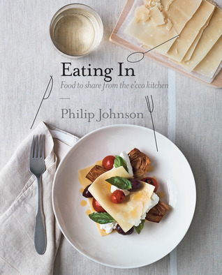 Eating In: Beautiful recipes from the ecco kitchen Philip Johnson